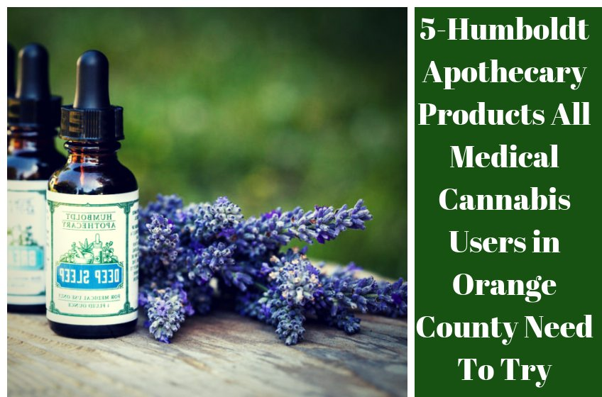 5-Humboldt Apothecary Products All Medical Cannabis Users in Orange County Need To Try