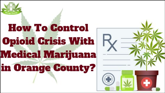 How To Control Opioid Crisis With Medical Marijuana in Orange County?