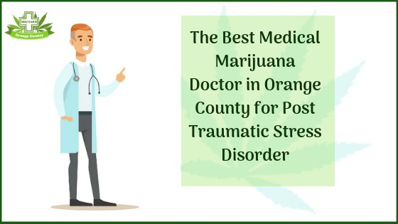 The Best Medical Marijuana Doctor in Orange County for Post Traumatic Stress Disorder