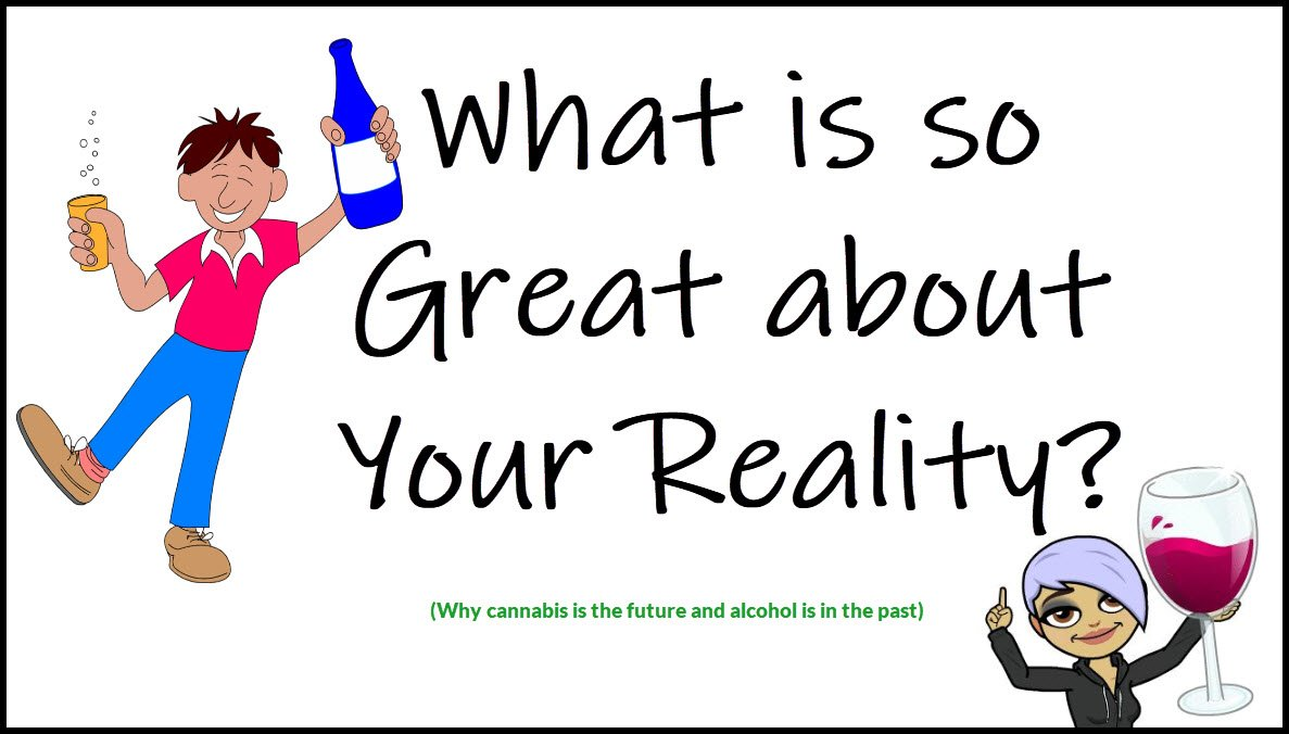 What is so Great About Your Reality? Well thought out opinion on alcohol relative to cannabis.
